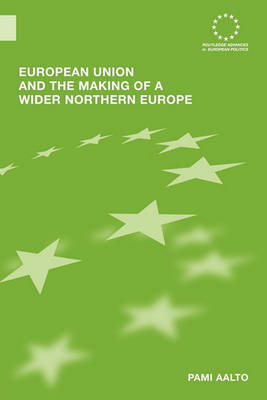 European Union and the Making of a Wider Northern Europe by Pami Aalto