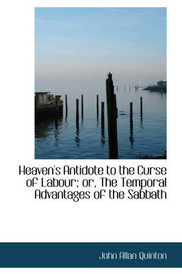 Heaven's Antidote to the Curse of Labour; Or, the Temporal Advantages of the Sabbath by John Allan Quinton