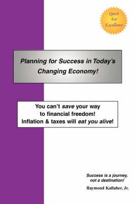 Planning for Success in Today's Changing Economy!: You Can't Save Your Way to Financial Freedom! Inflation & Taxes Will Eat You Alive! book