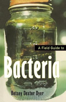 A Field Guide to Bacteria by Betsey Dexter Dyer