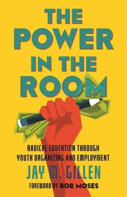 The Power in the Room: Radical Education Through Youth Organizing and Employment by Jay Gillen