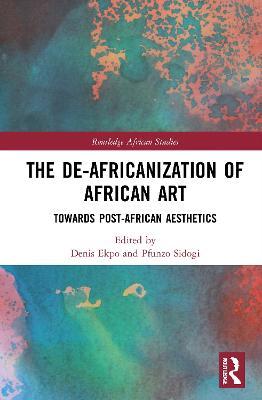 The De-Africanization of African Art: Towards Post-African Aesthetics book