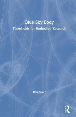 Blue Sky Body: Thresholds for Embodied Research by Ben Spatz