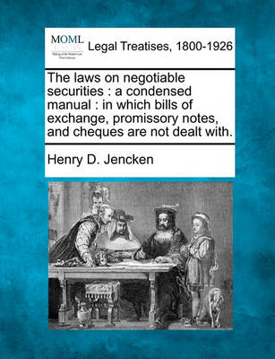 The Laws on Negotiable Securities: A Condensed Manual: In Which Bills of Exchange, Promissory Notes, and Cheques Are Not Dealt With. by Henry D Jencken