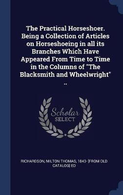 The Practical Horseshoer. Being a Collection of Articles on Horseshoeing in All Its Branches Which Have Appeared from Time to Time in the Columns of the Blacksmith and Wheelwright .. by Milton Thomas 1843- [From O Richardson