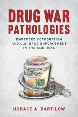 Drug War Pathologies: Embedded Corporatism and U.S. Drug Enforcement in the Americas by Horace A. Bartilow