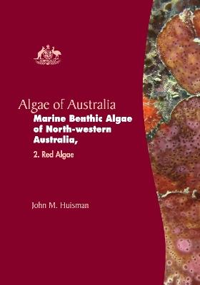 Algae of Australia: Marine Benthic Algae of North-western Australia: Red Algae by John M. Huisman