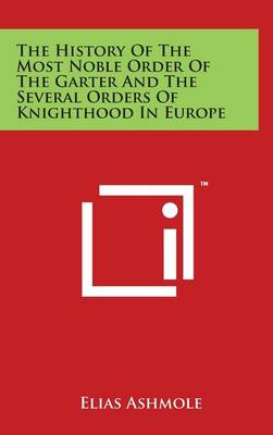 The History of the Most Noble Order of the Garter and the Several Orders of Knighthood in Europe by Elias Ashmole