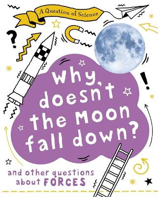 A Why Doesn't the Moon Fall Down? And Other Questions about Forces by Anna Claybourne