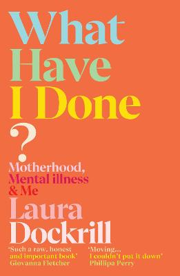 What Have I Done?: Motherhood, Mental Illness & Me by Laura Dockrill