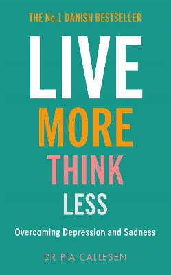Live More Think Less: Overcoming Depression and Sadness with Metacognitive Therapy by Pia Callesen