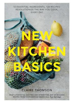 New Kitchen Basics: 10 essential ingredients, 120 recipes - revolutionize the way you cook, every day by Claire Thomson