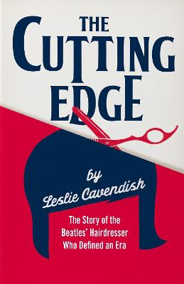 The Cutting Edge: The Story of the Beatles' Hairdresser Who Defined an Era by Leslie Cavendish