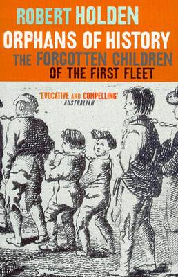 Orphans Of History: The Forgotten Children Of The First Fleet by Robert Holden