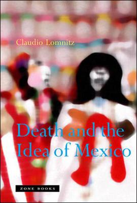 Death and the Idea of Mexico by Claudio Lomnitz