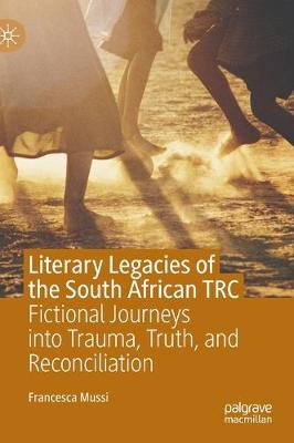 Literary Legacies of the South African TRC: Fictional Journeys into Trauma, Truth, and Reconciliation by Francesca Mussi