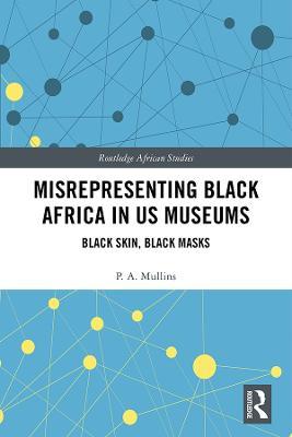 Misrepresenting Black Africa in U.S. Museums: Black Skin, Black Masks book