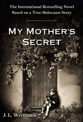 My Mother's Secret: A Novel Based on a True Holocaust Story by J. L. Witterick