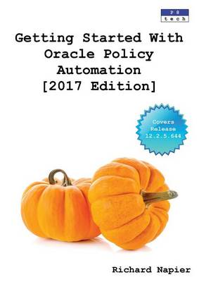 Getting Started with Oracle Policy Automation [2017 Edition] by Richard Napier