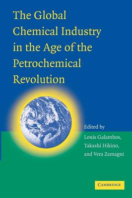 The Global Chemical Industry in the Age of the Petrochemical Revolution by Louis Galambos