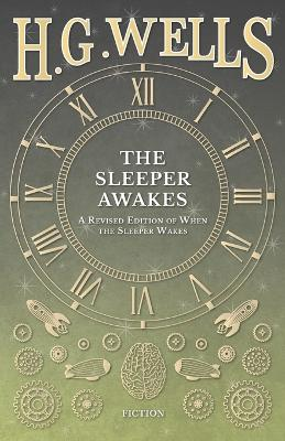 The Sleeper Awakes - A Revised Edition of When the Sleeper Wakes by H G Wells