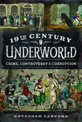 The 19th Century Criminal Underworld by Stephen Carver