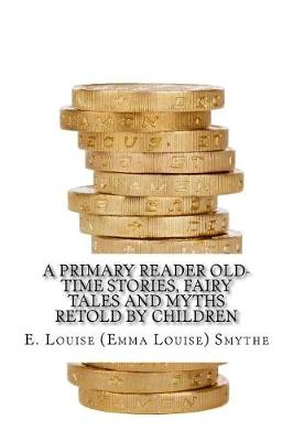 A Primary Reader Old-Time Stories, Fairy Tales and Myths Retold by Children by E Louise (Emma Louise) Smythe