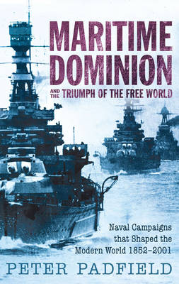Maritime Dominion and the Triumph of the Free World by Peter Padfield