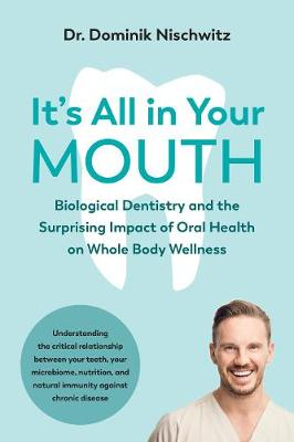 It's All in Your Mouth: Biological Dentistry and the Surprising Impact of Oral Health on Whole Body Wellness by Dominik Nischwitz