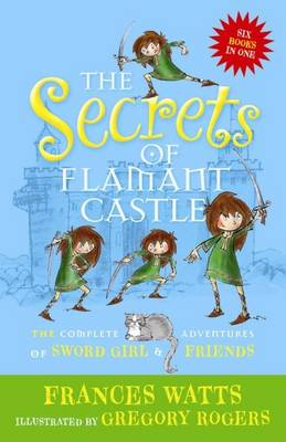 Secrets of Flamant Castle: The complete adventures of Sword Girl and friends by Frances Watts