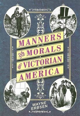 Manners & Morals of Victorian America by Wayne Erbsen