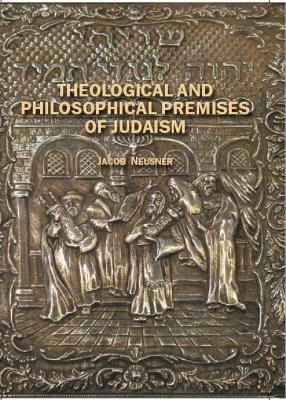 Theological and Philosophical Premises of Judaism by Jacob Neusner