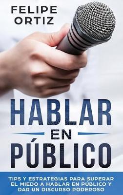Hablar en Publico: Tips y Estrategias para Superar el Miedo a Hablar en Publico y Dar un Discurso Poderoso (Public speaking spanish version) by Felipe Ortiz
