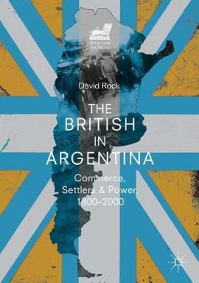 The British in Argentina: Commerce, Settlers and Power, 1800-2000 by David Rock