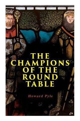 The Champions of the Round Table: Arthurian Legends & Myths of Sir Lancelot, Sir Tristan & Sir Percival by Howard Pyle