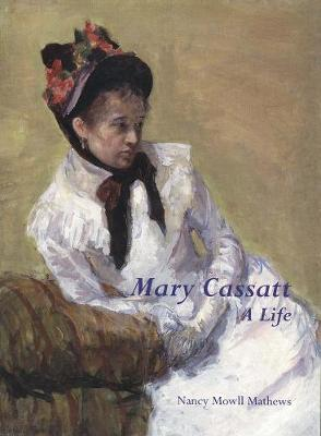 Mary Cassatt: A Life by Nancy Mowll Mathews