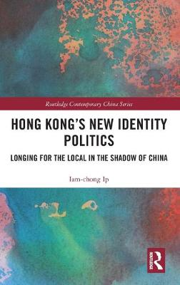 Hong Kong's New Identity Politics: Longing for the Local in the Shadow of China book