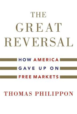The Great Reversal: How America Gave Up on Free Markets by Thomas Philippon