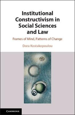 Institutional Constructivism in Social Sciences and Law: Frames of Mind, Patterns of Change by Dora Kostakopoulou