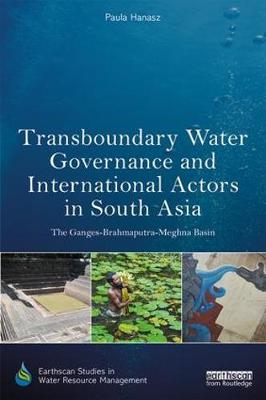 Transboundary Water Governance and International Actors in South Asia by Paula Hanasz