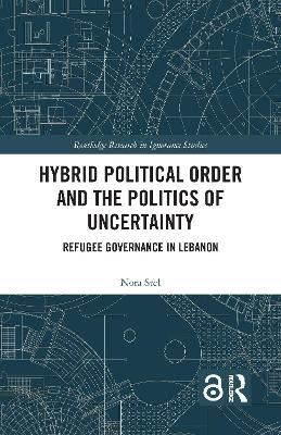 Hybrid Political Order and the Politics of Uncertainty: Refugee Governance in Lebanon book