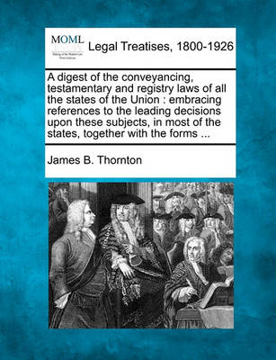 A Digest of the Conveyancing, Testamentary and Registry Laws of All the States of the Union: Embracing References to the Leading Decisions Upon These Subjects, in Most of the States, Together with the Forms ... by James B Thornton