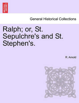 Ralph; Or, St. Sepulchre's and St. Stephen's. by R Arnold