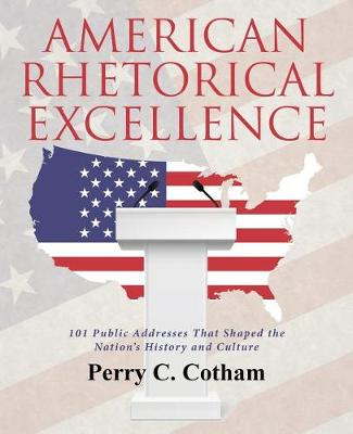 American Rhetorical Excellence: 101 Public Addresses That Shaped the Nation's History and Culture by Perry C Cotham