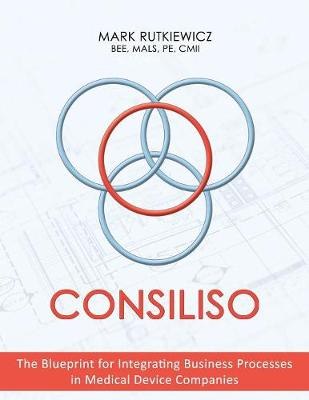 Consiliso: The Blueprint for Integrating Business Processes in Medical Device Companies by Mals Pe Rutkiewicz Bee, CMII