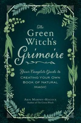 The Green Witch's Grimoire: Your Complete Guide to Creating Your Own Book of Natural Magic by Arin Murphy-Hiscock