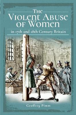 The Violent Abuse of Women in 17th and 18th Century Britain by Pimm, Geoffrey