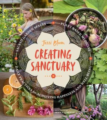 Creating Sanctuary: Sacred Garden Spaces, Plant-Based Medicine and Daily Practices to Achieve Happiness and Well-Being by Jessi Bloom