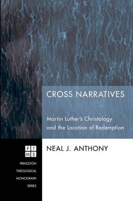 Cross Narratives: Martin Luther's Christology and the Location of Redemption by Neal J Anthony