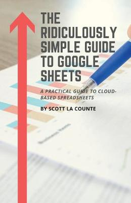 The Ridiculously Simple Guide to Google Sheets: A Practical Guide to Cloud-Based Spreadsheets by Scott La Counte